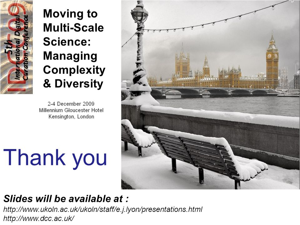 Moving to Multi-Scale Science: Managing Complexity & Diversity Thank you Slides will be available at : http://www.ukoln.ac.uk/ukoln/staff/e.j.lyon/presentations.html http://www.dcc.ac.uk/