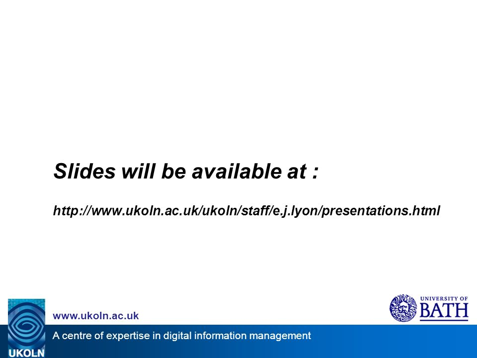 A centre of expertise in digital information management www.ukoln.ac.uk Slides will be available at : http://www.ukoln.ac.uk/ukoln/staff/e.j.lyon/presentations.html