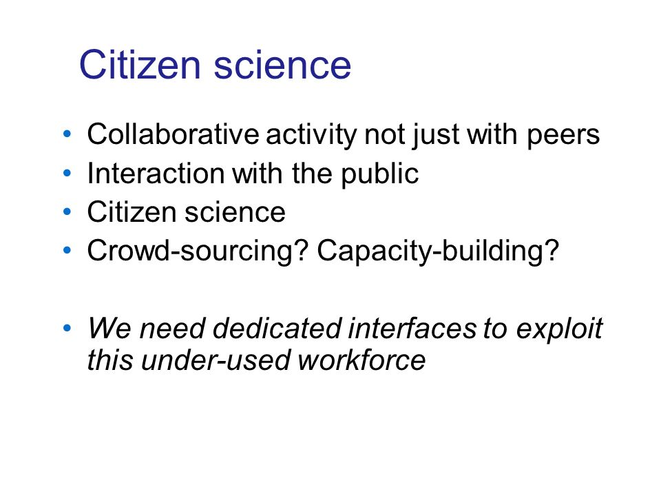 Citizen science Collaborative activity not just with peers Interaction with the public Citizen science Crowd-sourcing? Capacity-building? We need dedi