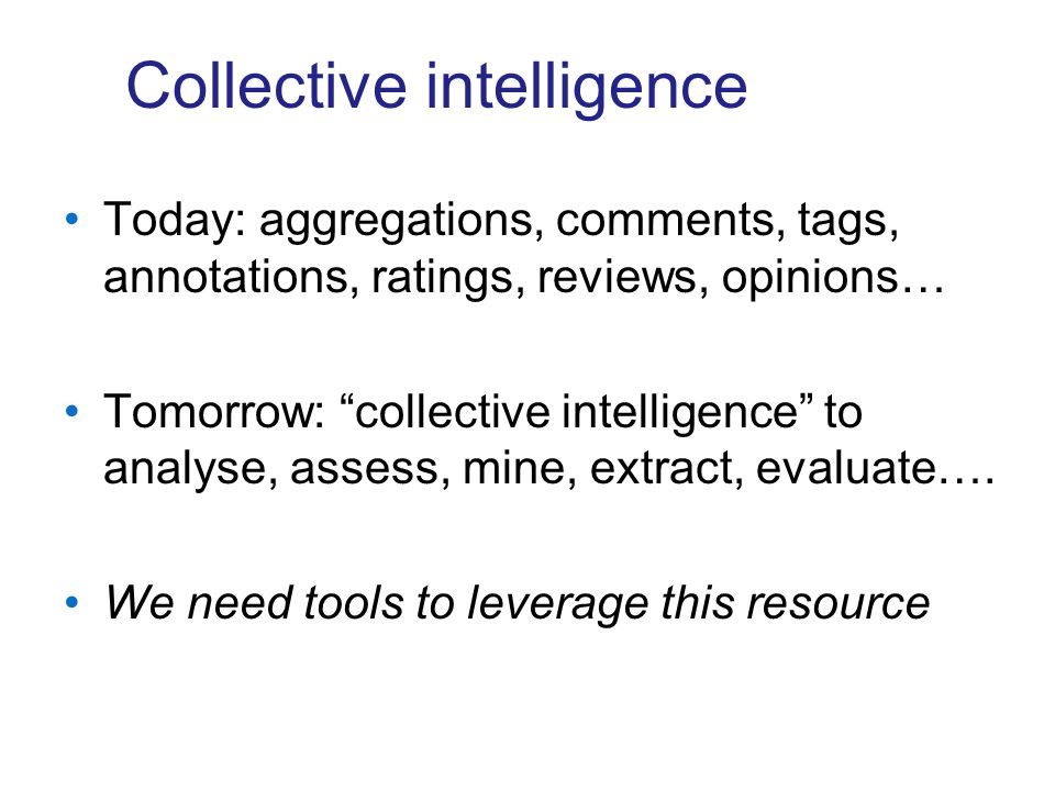 Collective intelligence Today: aggregations, comments, tags, annotations, ratings, reviews, opinions… Tomorrow: collective intelligence to analyse, assess, mine, extract, evaluate….
