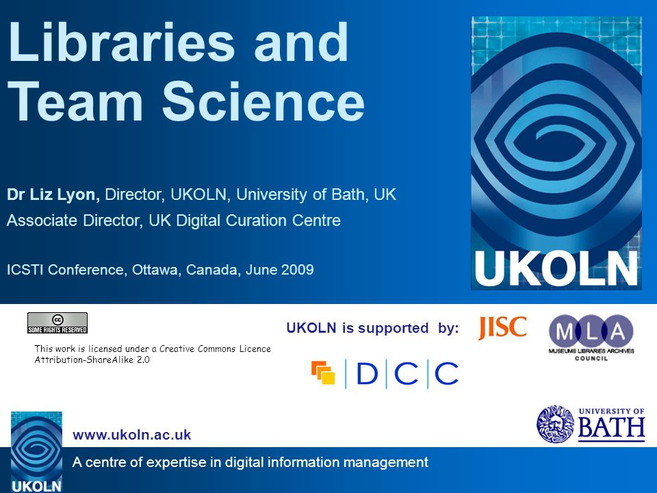 A centre of expertise in digital information management www.ukoln.ac.uk UKOLN is supported by: Libraries and Team Science Dr Liz Lyon, Director, UKOLN, University of Bath, UK Associate Director, UK Digital Curation Centre ICSTI Conference, Ottawa, Canada, June 2009 This work is licensed under a Creative Commons Licence Attribution-ShareAlike 2.0