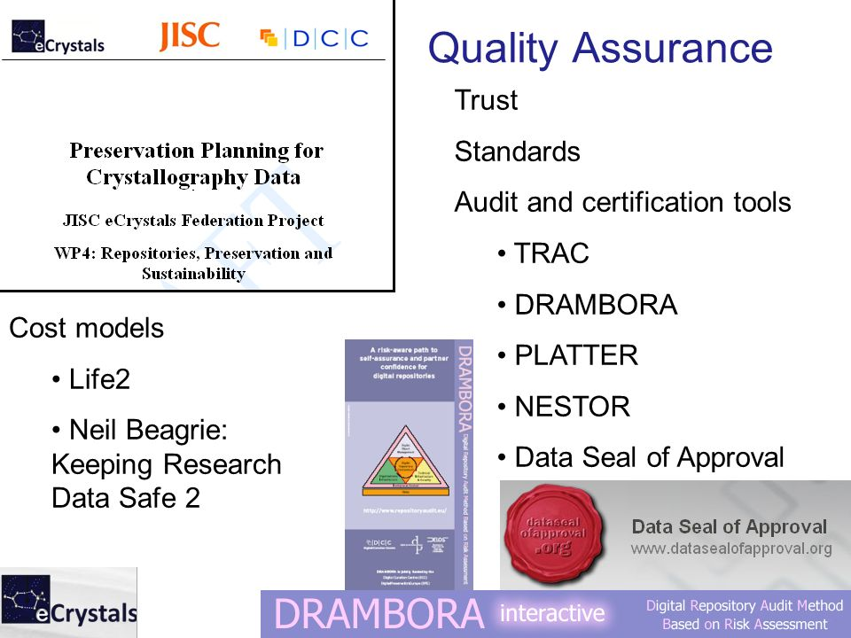 Quality Assurance Trust Standards Audit and certification tools TRAC DRAMBORA PLATTER NESTOR Data Seal of Approval Cost models Life2 Neil Beagrie: Keeping Research Data Safe 2