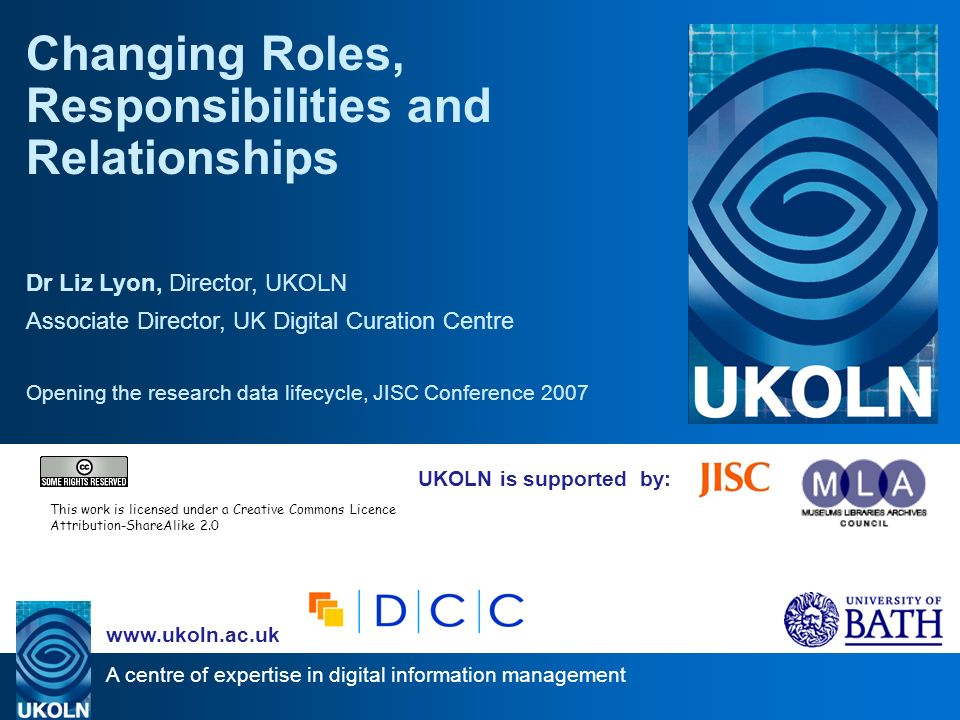 A centre of expertise in digital information management   UKOLN is supported by: Changing Roles, Responsibilities and Relationships Dr Liz Lyon, Director, UKOLN Associate Director, UK Digital Curation Centre Opening the research data lifecycle, JISC Conference 2007 This work is licensed under a Creative Commons Licence Attribution-ShareAlike 2.0
