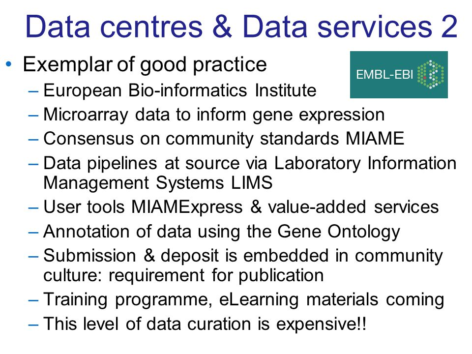 Data centres & Data services 2 Exemplar of good practice –European Bio-informatics Institute –Microarray data to inform gene expression –Consensus on community standards MIAME –Data pipelines at source via Laboratory Information Management Systems LIMS –User tools MIAMExpress & value-added services –Annotation of data using the Gene Ontology –Submission & deposit is embedded in community culture: requirement for publication –Training programme, eLearning materials coming –This level of data curation is expensive!!