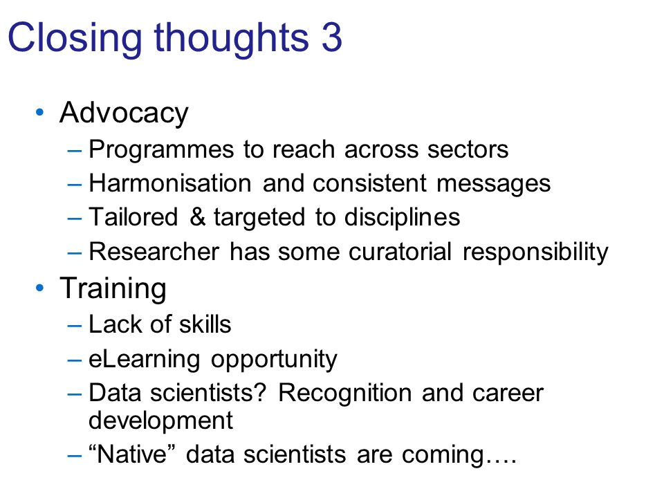 Closing thoughts 3 Advocacy –Programmes to reach across sectors –Harmonisation and consistent messages –Tailored & targeted to disciplines –Researcher has some curatorial responsibility Training –Lack of skills –eLearning opportunity –Data scientists.