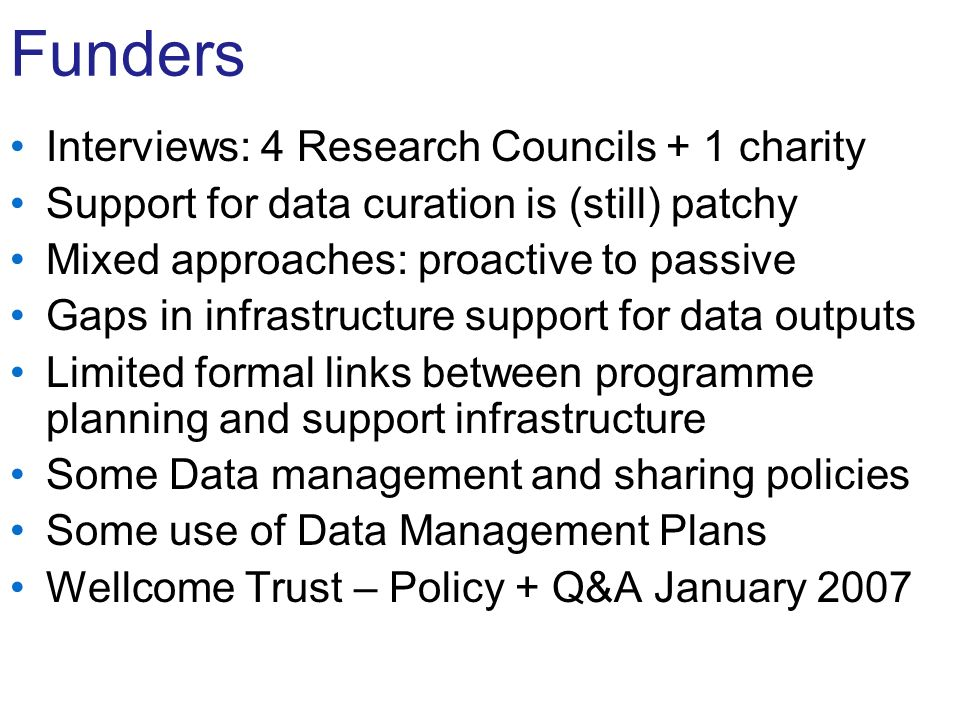 Funders Interviews: 4 Research Councils + 1 charity Support for data curation is (still) patchy Mixed approaches: proactive to passive Gaps in infrastructure support for data outputs Limited formal links between programme planning and support infrastructure Some Data management and sharing policies Some use of Data Management Plans Wellcome Trust – Policy + Q&A January 2007