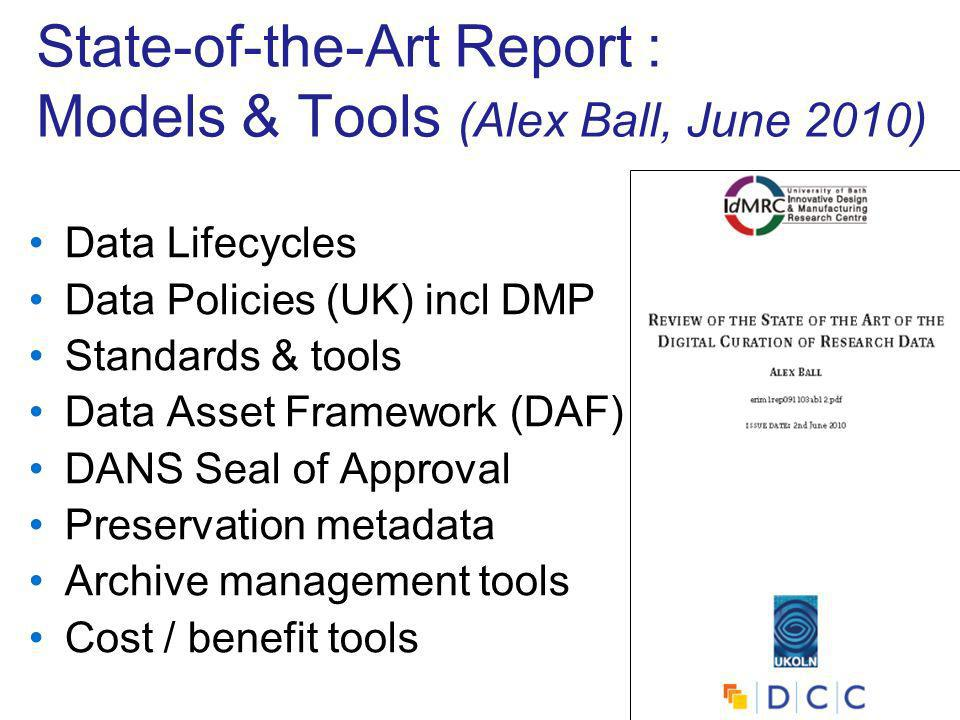 State-of-the-Art Report : Models & Tools (Alex Ball, June 2010) Data Lifecycles Data Policies (UK) incl DMP Standards & tools Data Asset Framework (DAF) DANS Seal of Approval Preservation metadata Archive management tools Cost / benefit tools