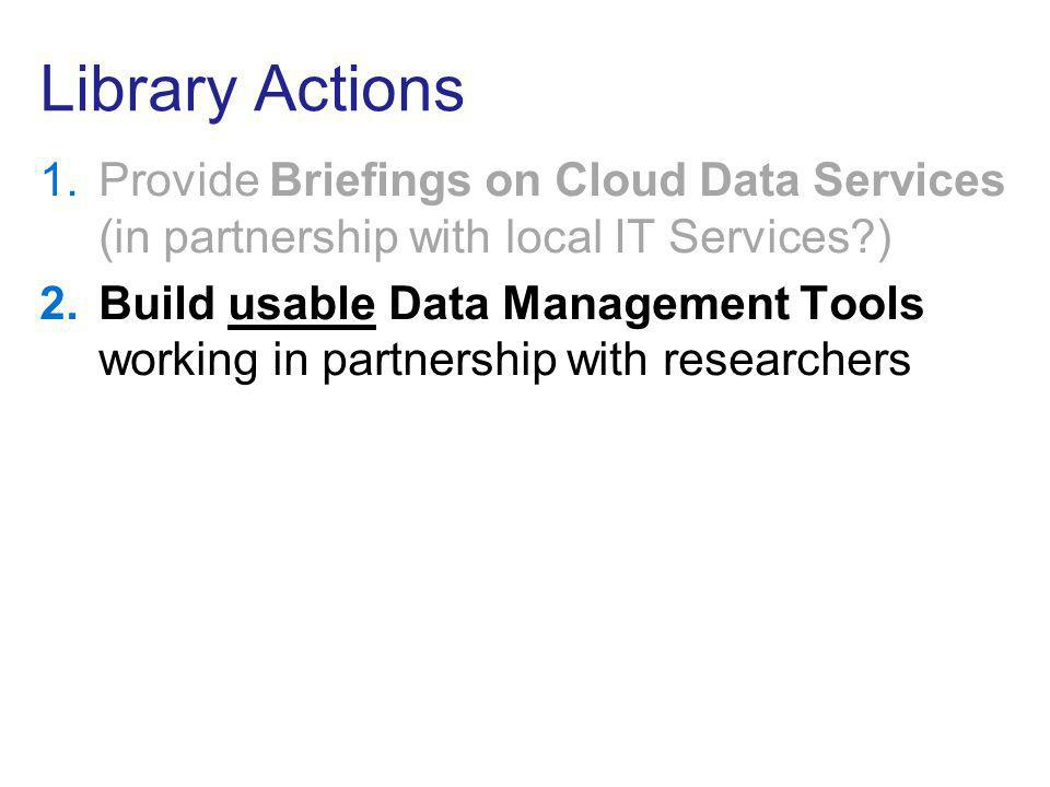 Library Actions 1.Provide Briefings on Cloud Data Services (in partnership with local IT Services?) 2.Build usable Data Management Tools working in pa