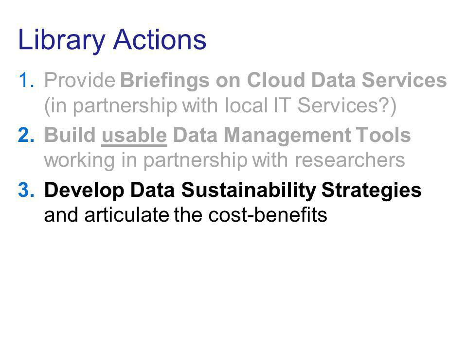 Library Actions 1.Provide Briefings on Cloud Data Services (in partnership with local IT Services?) 2.Build usable Data Management Tools working in partnership with researchers 3.Develop Data Sustainability Strategies and articulate the cost-benefits