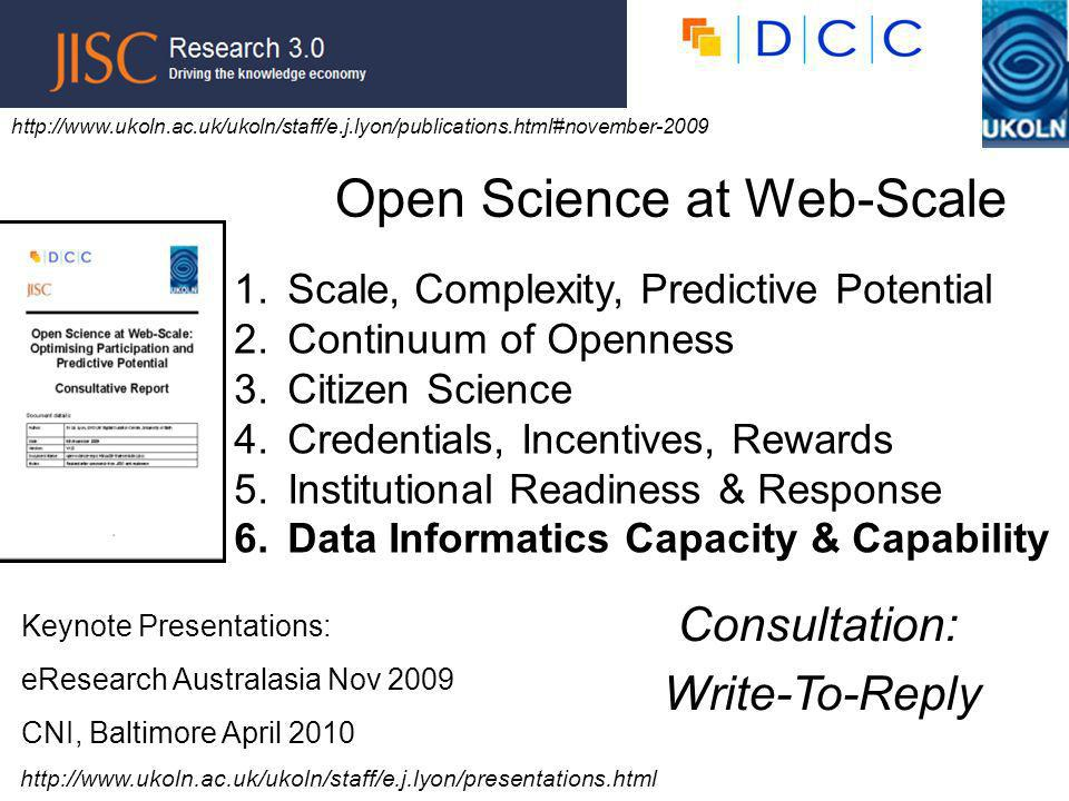 1.Scale, Complexity, Predictive Potential 2.Continuum of Openness 3.Citizen Science 4.Credentials, Incentives, Rewards 5.Institutional Readiness & Response 6.Data Informatics Capacity & Capability   Open Science at Web-Scale Consultation: Write-To-Reply Keynote Presentations: eResearch Australasia Nov 2009 CNI, Baltimore April