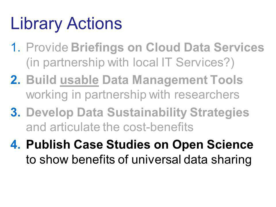 Library Actions 1.Provide Briefings on Cloud Data Services (in partnership with local IT Services ) 2.Build usable Data Management Tools working in partnership with researchers 3.Develop Data Sustainability Strategies and articulate the cost-benefits 4.Publish Case Studies on Open Science to show benefits of universal data sharing