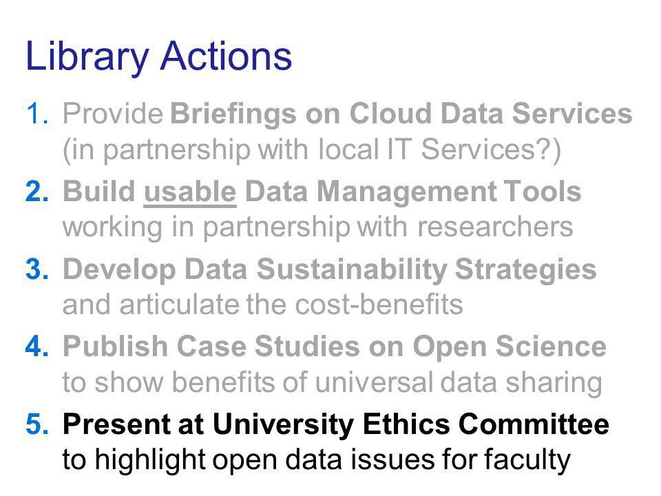 Library Actions 1.Provide Briefings on Cloud Data Services (in partnership with local IT Services?) 2.Build usable Data Management Tools working in partnership with researchers 3.Develop Data Sustainability Strategies and articulate the cost-benefits 4.Publish Case Studies on Open Science to show benefits of universal data sharing 5.Present at University Ethics Committee to highlight open data issues for faculty