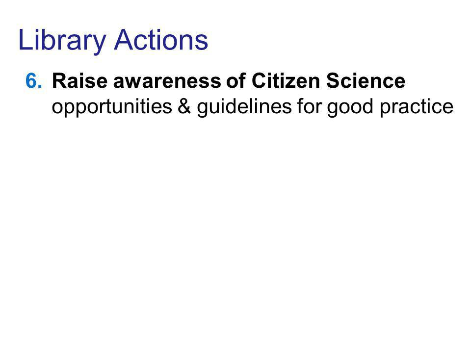 Library Actions 6.Raise awareness of Citizen Science opportunities & guidelines for good practice