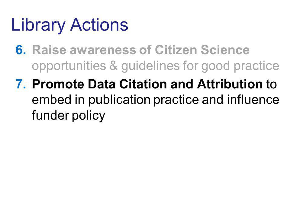 Library Actions 6.Raise awareness of Citizen Science opportunities & guidelines for good practice 7.Promote Data Citation and Attribution to embed in