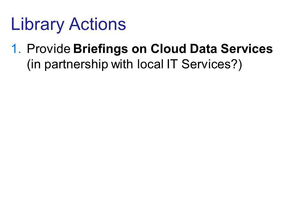 Library Actions 1.Provide Briefings on Cloud Data Services (in partnership with local IT Services )