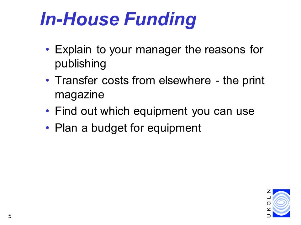 5 In-House Funding Explain to your manager the reasons for publishing Transfer costs from elsewhere - the print magazine Find out which equipment you