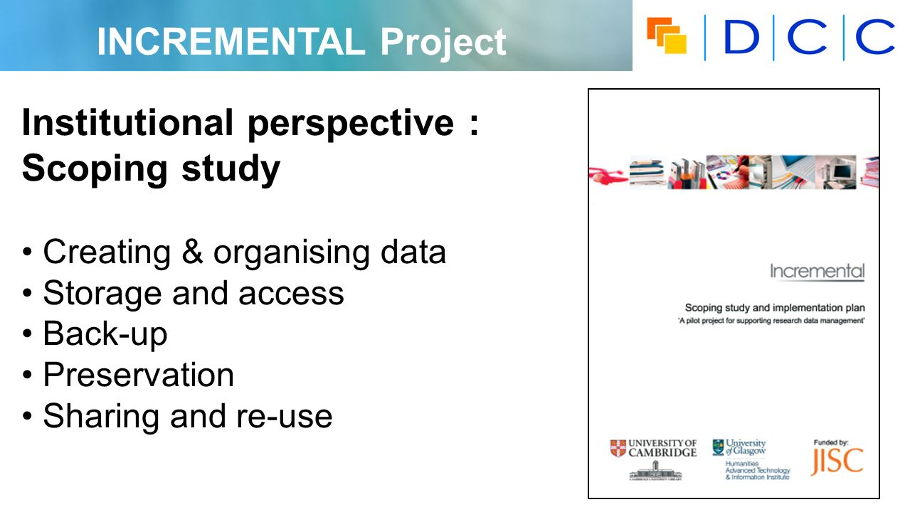 INCREMENTAL Project Institutional perspective : Scoping study Creating & organising data Storage and access Back-up Preservation Sharing and re-use