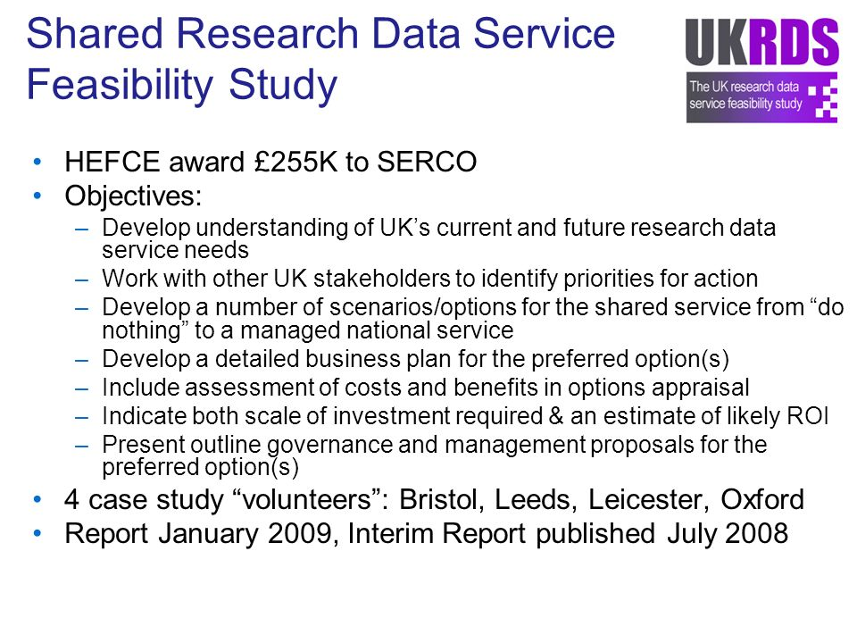 Shared Research Data Service Feasibility Study HEFCE award £255K to SERCO Objectives: –Develop understanding of UKs current and future research data service needs –Work with other UK stakeholders to identify priorities for action –Develop a number of scenarios/options for the shared service from do nothing to a managed national service –Develop a detailed business plan for the preferred option(s) –Include assessment of costs and benefits in options appraisal –Indicate both scale of investment required & an estimate of likely ROI –Present outline governance and management proposals for the preferred option(s) 4 case study volunteers: Bristol, Leeds, Leicester, Oxford Report January 2009, Interim Report published July 2008