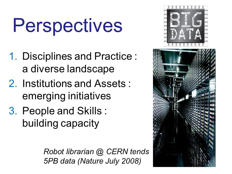 Perspectives 1.Disciplines and Practice : a diverse landscape 2.Institutions and Assets : emerging initiatives 3.People and Skills : building capacity Robot librarian @ CERN tends 5PB data (Nature July 2008)