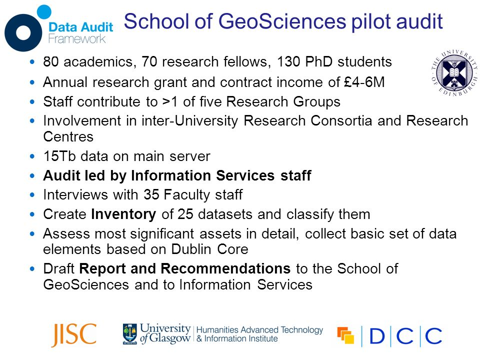School of GeoSciences pilot audit 80 academics, 70 research fellows, 130 PhD students Annual research grant and contract income of £4-6M Staff contribute to >1 of five Research Groups Involvement in inter-University Research Consortia and Research Centres 15Tb data on main server Audit led by Information Services staff Interviews with 35 Faculty staff Create Inventory of 25 datasets and classify them Assess most significant assets in detail, collect basic set of data elements based on Dublin Core Draft Report and Recommendations to the School of GeoSciences and to Information Services