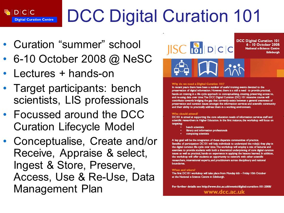 DCC Digital Curation 101 Curation summer school 6-10 October 2008 @ NeSC Lectures + hands-on Target participants: bench scientists, LIS professionals