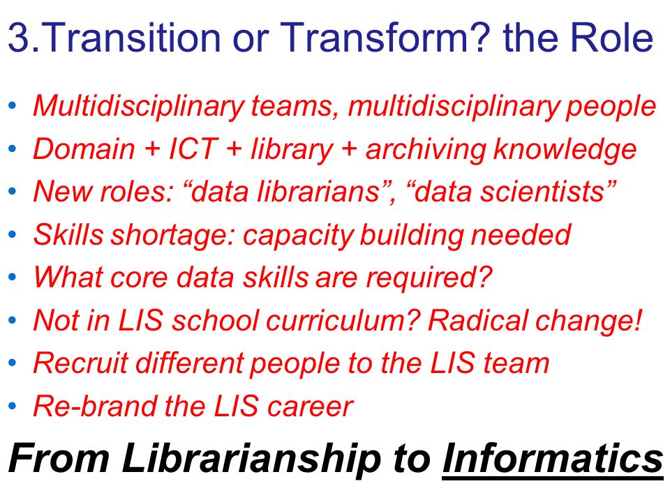 3.Transition or Transform? the Role Multidisciplinary teams, multidisciplinary people Domain + ICT + library + archiving knowledge New roles: data lib