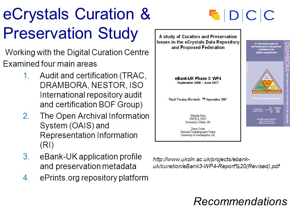 eCrystals Curation & Preservation Study Working with the Digital Curation Centre Examined four main areas 1.Audit and certification (TRAC, DRAMBORA, N