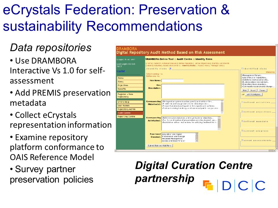 eCrystals Federation: Preservation & sustainability Recommendations Data repositories Use DRAMBORA Interactive Vs 1.0 for self- assessment Add PREMIS preservation metadata Collect eCrystals representation information Examine repository platform conformance to OAIS Reference Model Survey partner preservation policies Digital Curation Centre partnership