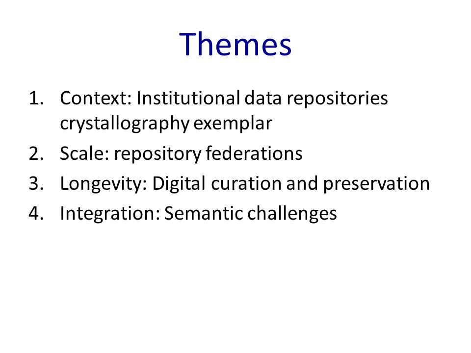Themes 1.Context: Institutional data repositories crystallography exemplar 2.Scale: repository federations 3.Longevity: Digital curation and preservation 4.Integration: Semantic challenges