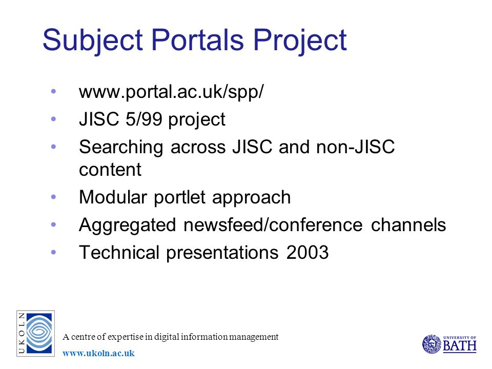 A centre of expertise in digital information management www.ukoln.ac.uk Subject Portals Project www.portal.ac.uk/spp/ JISC 5/99 project Searching across JISC and non-JISC content Modular portlet approach Aggregated newsfeed/conference channels Technical presentations 2003