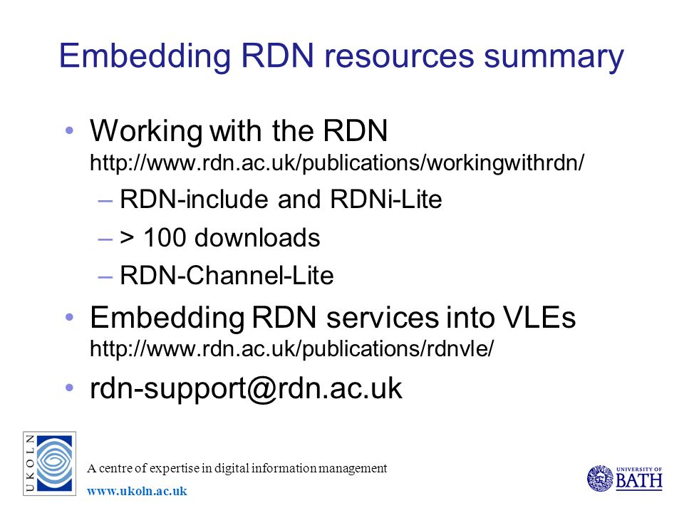 A centre of expertise in digital information management www.ukoln.ac.uk Embedding RDN resources summary Working with the RDN http://www.rdn.ac.uk/publications/workingwithrdn/ –RDN-include and RDNi-Lite –> 100 downloads –RDN-Channel-Lite Embedding RDN services into VLEs http://www.rdn.ac.uk/publications/rdnvle/ rdn-support@rdn.ac.uk
