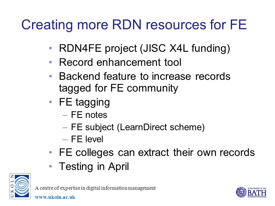 A centre of expertise in digital information management www.ukoln.ac.uk Creating more RDN resources for FE RDN4FE project (JISC X4L funding) Record enhancement tool Backend feature to increase records tagged for FE community FE tagging –FE notes –FE subject (LearnDirect scheme) –FE level FE colleges can extract their own records Testing in April
