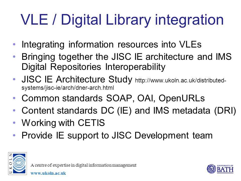 A centre of expertise in digital information management www.ukoln.ac.uk VLE / Digital Library integration Integrating information resources into VLEs Bringing together the JISC IE architecture and IMS Digital Repositories Interoperability JISC IE Architecture Study http://www.ukoln.ac.uk/distributed- systems/jisc-ie/arch/dner-arch.html Common standards SOAP, OAI, OpenURLs Content standards DC (IE) and IMS metadata (DRI) Working with CETIS Provide IE support to JISC Development team