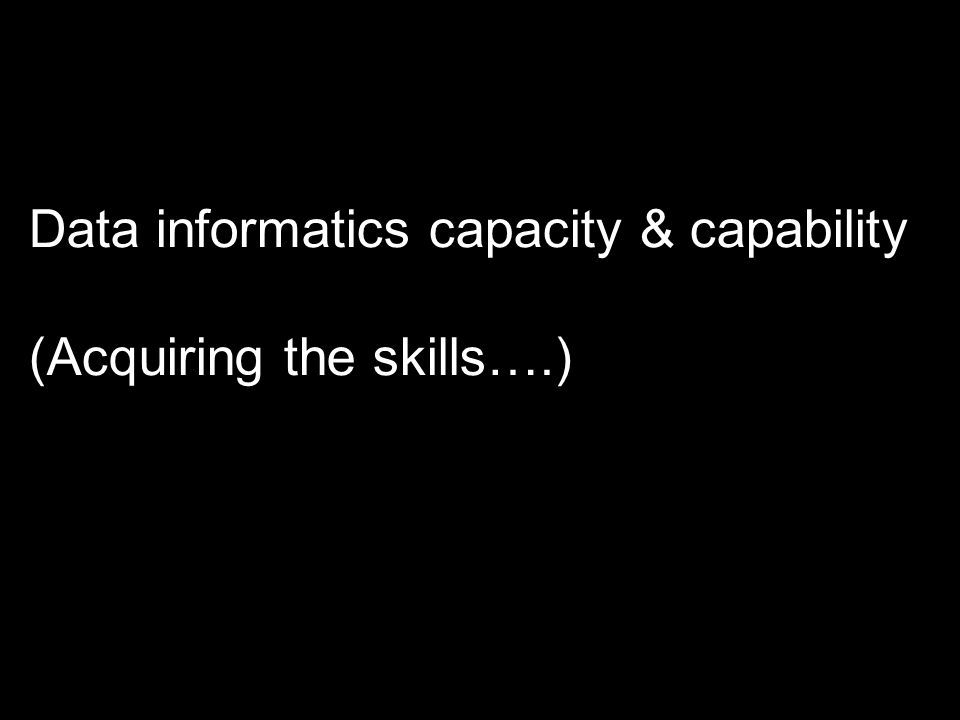 Data informatics capacity & capability (Acquiring the skills….)