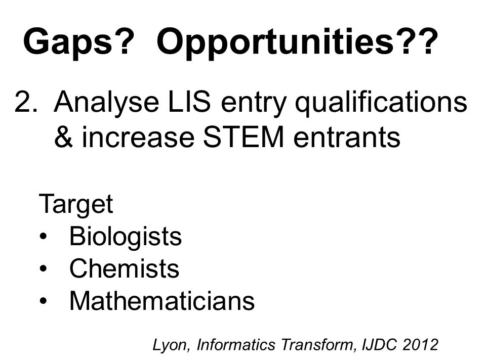 2.Analyse LIS entry qualifications & increase STEM entrants Target Biologists Chemists Mathematicians Lyon, Informatics Transform, IJDC 2012 Gaps.