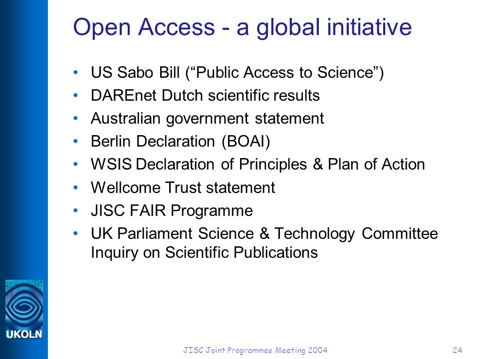 JISC Joint Programmes Meeting 200424 Open Access - a global initiative US Sabo Bill (Public Access to Science) DAREnet Dutch scientific results Australian government statement Berlin Declaration (BOAI) WSIS Declaration of Principles & Plan of Action Wellcome Trust statement JISC FAIR Programme UK Parliament Science & Technology Committee Inquiry on Scientific Publications