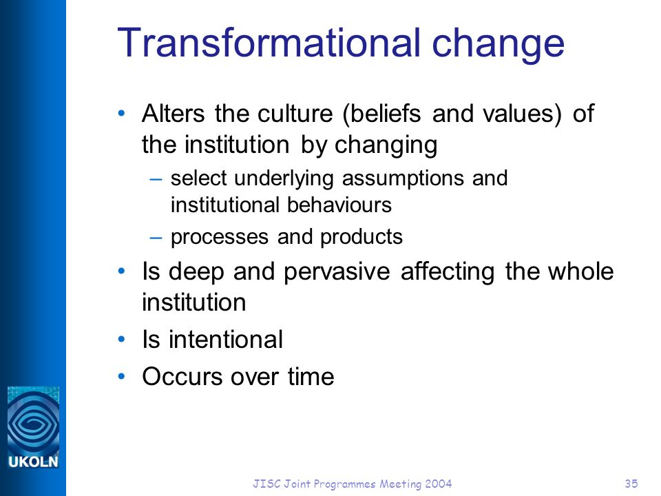 JISC Joint Programmes Meeting 200435 Transformational change Alters the culture (beliefs and values) of the institution by changing –select underlying assumptions and institutional behaviours –processes and products Is deep and pervasive affecting the whole institution Is intentional Occurs over time