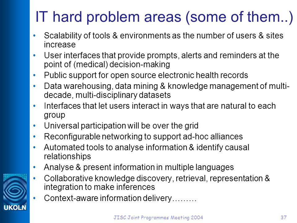 JISC Joint Programmes Meeting 200437 IT hard problem areas (some of them..) Scalability of tools & environments as the number of users & sites increase User interfaces that provide prompts, alerts and reminders at the point of (medical) decision-making Public support for open source electronic health records Data warehousing, data mining & knowledge management of multi- decade, multi-disciplinary datasets Interfaces that let users interact in ways that are natural to each group Universal participation will be over the grid Reconfigurable networking to support ad-hoc alliances Automated tools to analyse information & identify causal relationships Analyse & present information in multiple languages Collaborative knowledge discovery, retrieval, representation & integration to make inferences Context-aware information delivery………