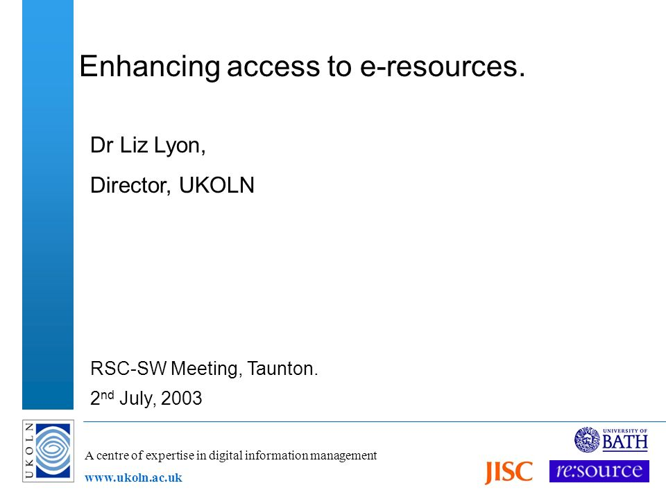 A centre of expertise in digital information management www.ukoln.ac.uk Enhancing access to e-resources. Dr Liz Lyon, Director, UKOLN RSC-SW Meeting,