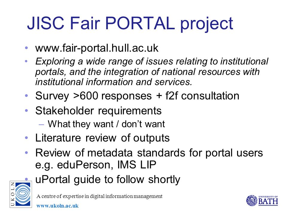 A centre of expertise in digital information management www.ukoln.ac.uk JISC Fair PORTAL project www.fair-portal.hull.ac.uk Exploring a wide range of issues relating to institutional portals, and the integration of national resources with institutional information and services.