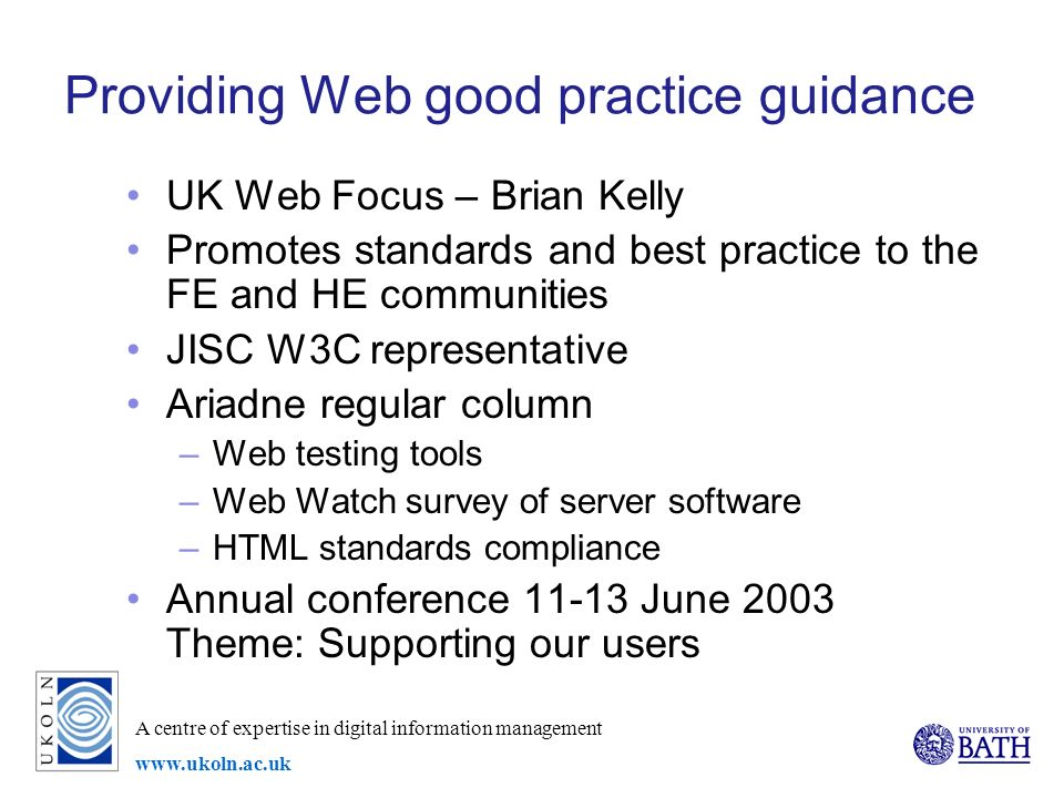 A centre of expertise in digital information management www.ukoln.ac.uk Providing Web good practice guidance UK Web Focus – Brian Kelly Promotes standards and best practice to the FE and HE communities JISC W3C representative Ariadne regular column –Web testing tools –Web Watch survey of server software –HTML standards compliance Annual conference 11-13 June 2003 Theme: Supporting our users