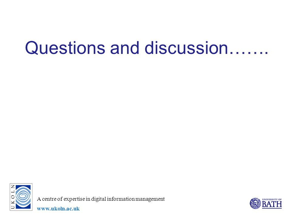 A centre of expertise in digital information management www.ukoln.ac.uk Questions and discussion…….
