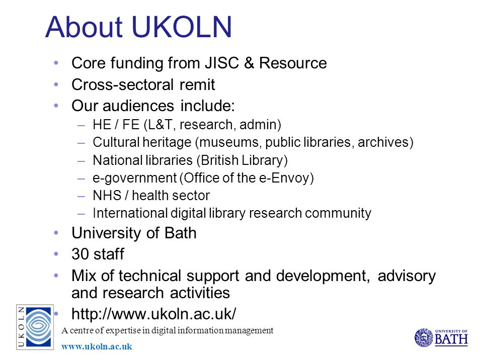 A centre of expertise in digital information management www.ukoln.ac.uk About UKOLN Core funding from JISC & Resource Cross-sectoral remit Our audiences include: –HE / FE (L&T, research, admin) –Cultural heritage (museums, public libraries, archives) –National libraries (British Library) –e-government (Office of the e-Envoy) –NHS / health sector –International digital library research community University of Bath 30 staff Mix of technical support and development, advisory and research activities http://www.ukoln.ac.uk/