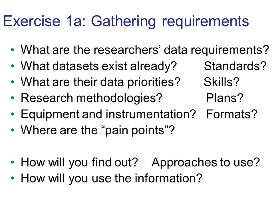 Exercise 1a: Gathering requirements What are the researchers data requirements? What datasets exist already? Standards? What are their data priorities