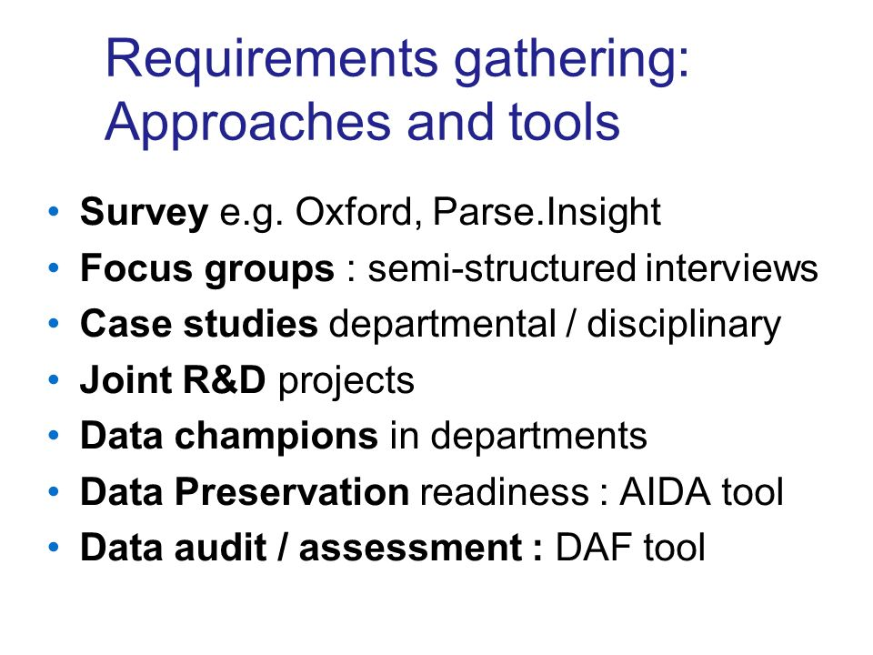 Survey e.g. Oxford, Parse.Insight Focus groups : semi-structured interviews Case studies departmental / disciplinary Joint R&D projects Data champions