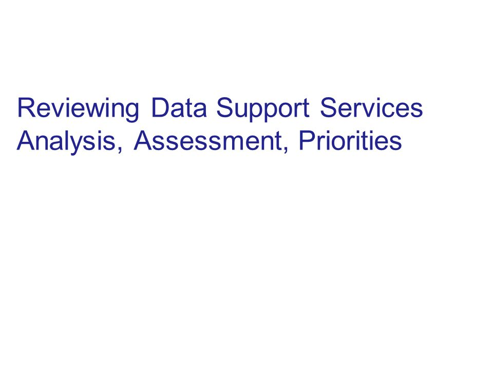 Reviewing Data Support Services Analysis, Assessment, Priorities
