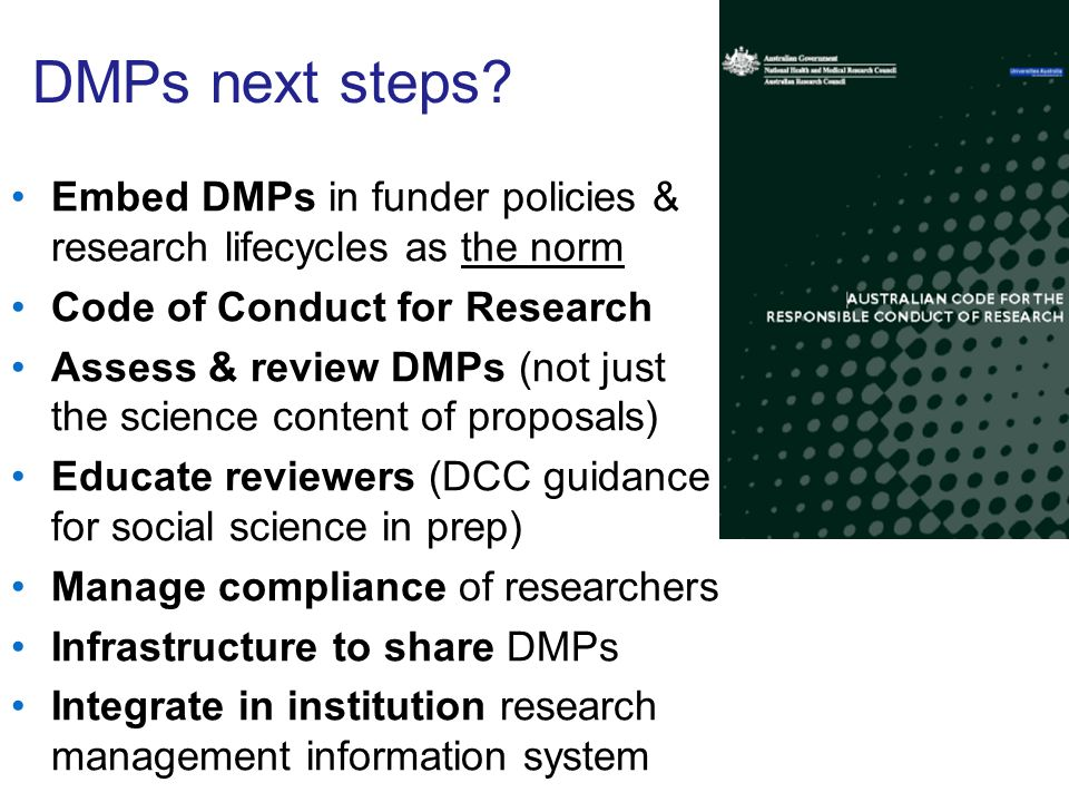 DMPs next steps? Embed DMPs in funder policies & research lifecycles as the norm Code of Conduct for Research Assess & review DMPs (not just the scien