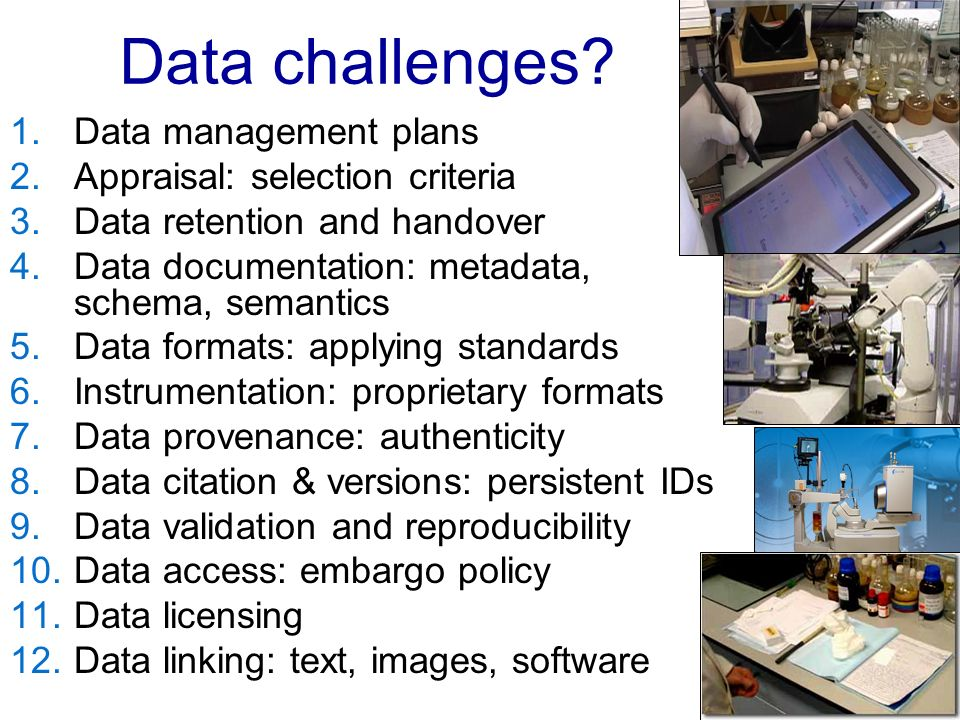 Data challenges? 1.Data management plans 2.Appraisal: selection criteria 3.Data retention and handover 4.Data documentation: metadata, schema, semanti