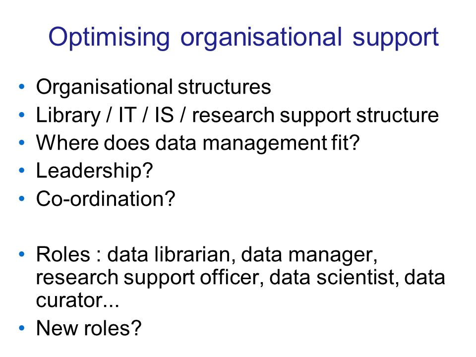 Optimising organisational support Organisational structures Library / IT / IS / research support structure Where does data management fit? Leadership?