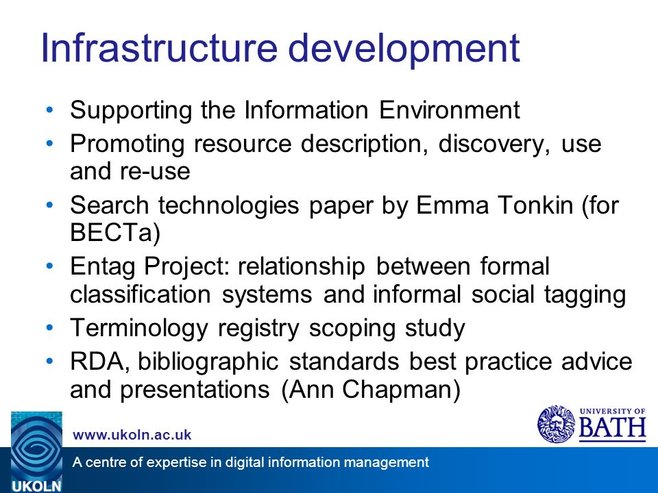 A centre of expertise in digital information management   Infrastructure development Supporting the Information Environment Promoting resource description, discovery, use and re-use Search technologies paper by Emma Tonkin (for BECTa) Entag Project: relationship between formal classification systems and informal social tagging Terminology registry scoping study RDA, bibliographic standards best practice advice and presentations (Ann Chapman)
